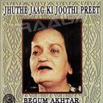 Jhuthe Jaag Ki Joothi Preet By Begum Akhtar